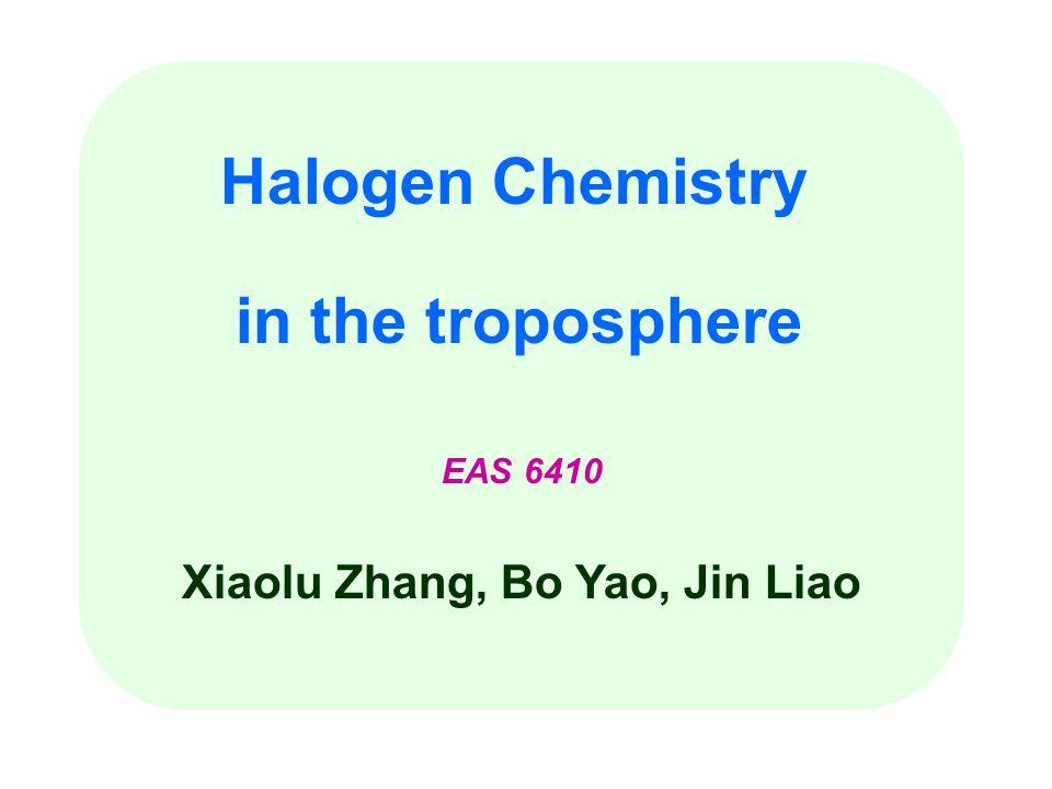 Halogen Chemistry in the troposphere EAS 6410 Xiaolu Zhang, Bo Yao, Jin Liao