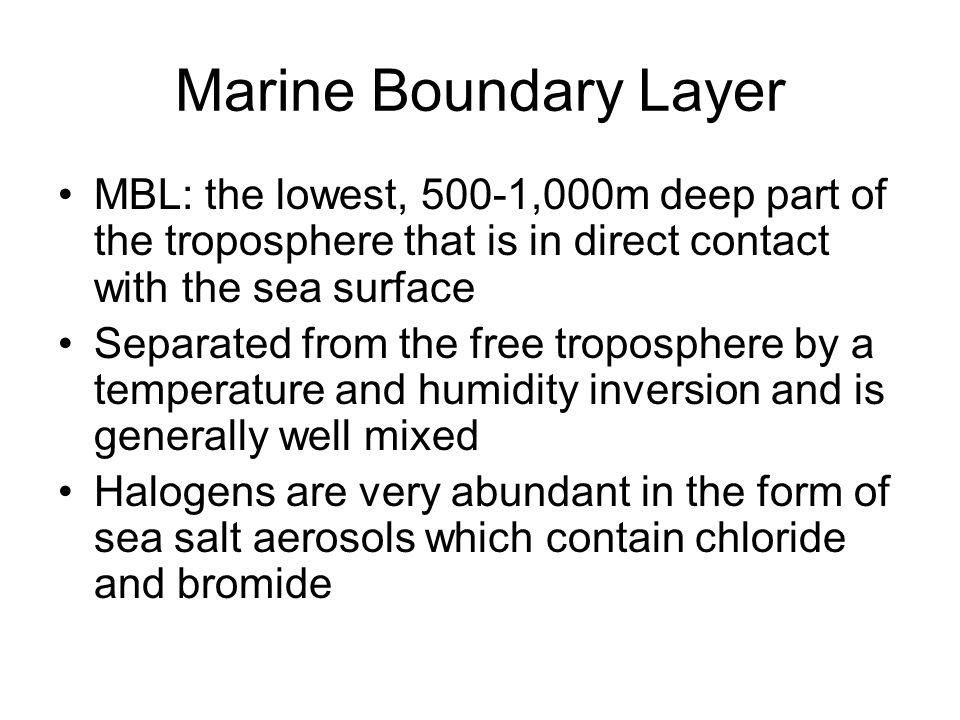 Marine Boundary Layer MBL: the lowest, 500-1,000m deep part of the troposphere that is in direct contact with the sea surface Separated from the free troposphere by a temperature and humidity inversion and is generally well mixed Halogens are very abundant in the form of sea salt aerosols which contain chloride and bromide