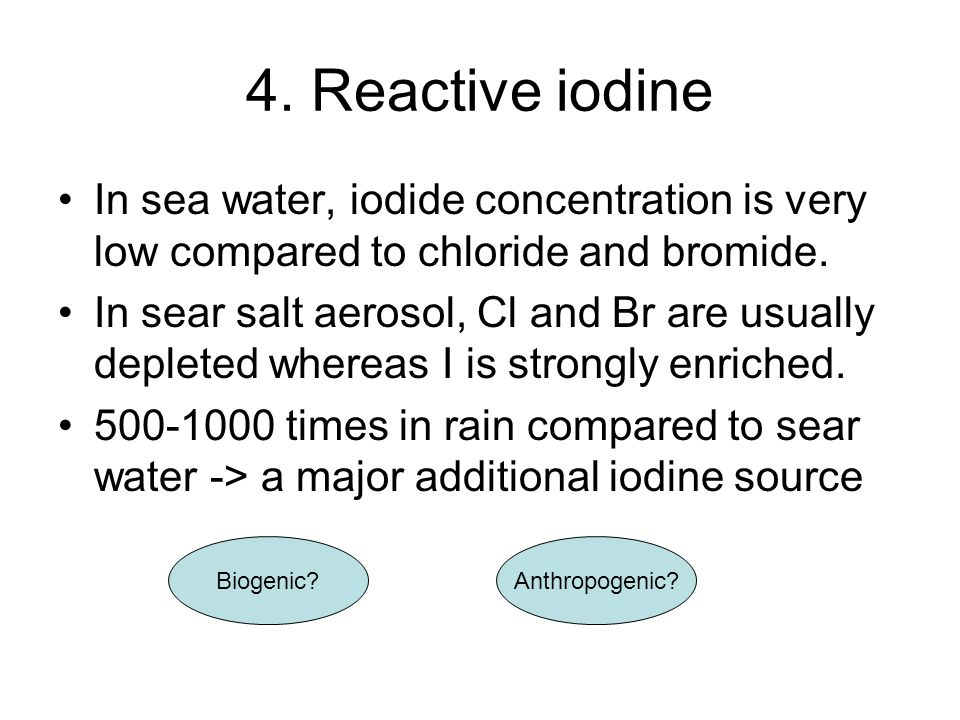 4. Reactive iodine In sea water, iodide concentration is very low compared to chloride and bromide.