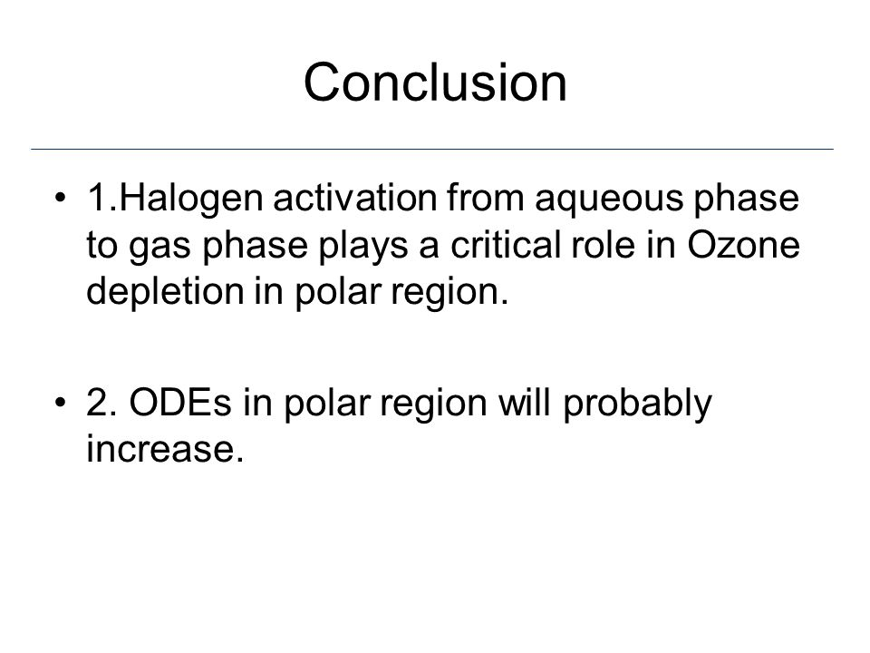 Conclusion 1.Halogen activation from aqueous phase to gas phase plays a critical role in Ozone depletion in polar region.