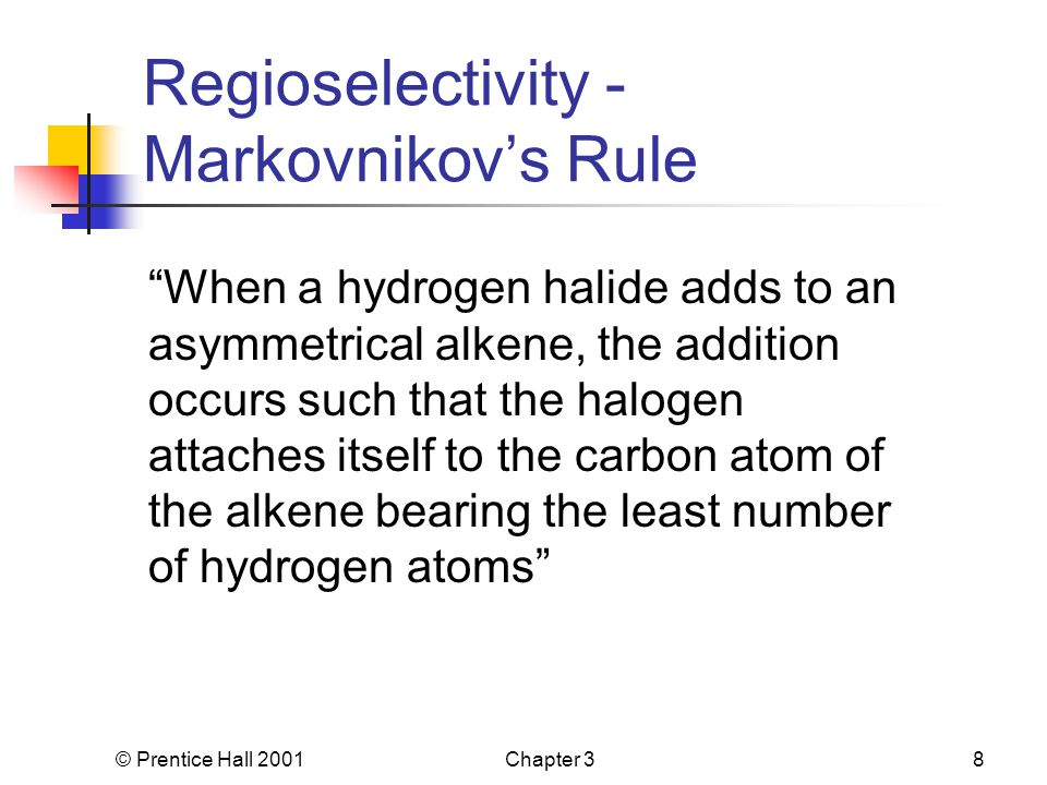 © Prentice Hall 2001Chapter 38 Regioselectivity - Markovnikov's Rule When a hydrogen halide adds to an asymmetrical alkene, the addition occurs such that the halogen attaches itself to the carbon atom of the alkene bearing the least number of hydrogen atoms