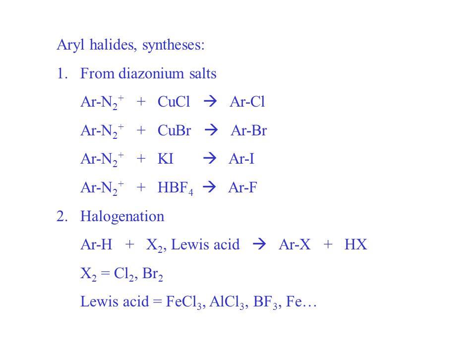 Aryl halides, syntheses: 1.From diazonium salts Ar-N 2 + + CuCl  Ar-Cl Ar-N 2 + + CuBr  Ar-Br Ar-N 2 + + KI  Ar-I Ar-N 2 + + HBF 4  Ar-F 2.Halogenation Ar-H + X 2, Lewis acid  Ar-X + HX X 2 = Cl 2, Br 2 Lewis acid = FeCl 3, AlCl 3, BF 3, Fe…