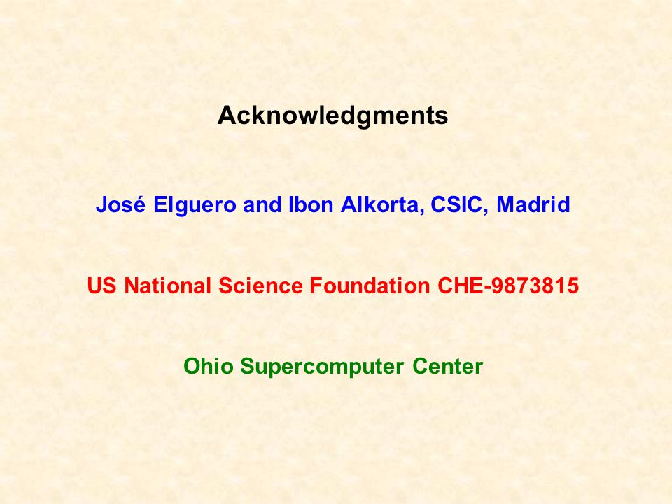 Acknowledgments José Elguero and Ibon Alkorta, CSIC, Madrid US National Science Foundation CHE-9873815 Ohio Supercomputer Center