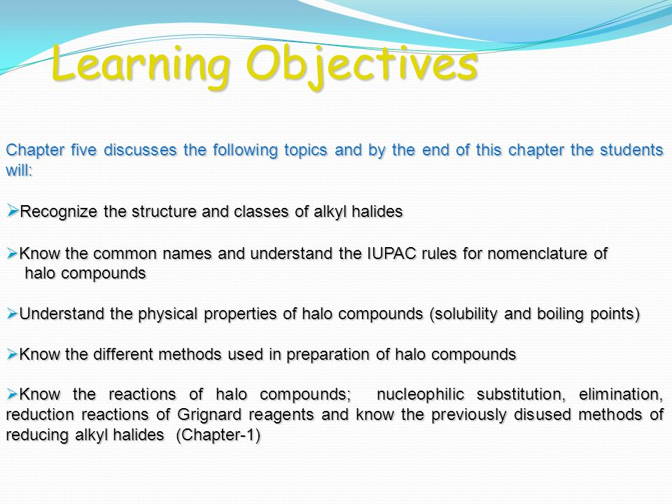 Learning Objectives Chapter five discusses the following topics and by the end of this chapter the students will:  Recognize the structure and classes of alkyl halides  Know the common names and understand the IUPAC rules for nomenclature of halo compounds halo compounds  Understand the physical properties of halo compounds (solubility and boiling points)  Know the different methods used in preparation of halo compounds  Know the reactions of halo compounds; nucleophilic substitution, elimination, reduction reactions of Grignard reagents and know the previously disused methods of reducing alkyl halides (Chapter-1)