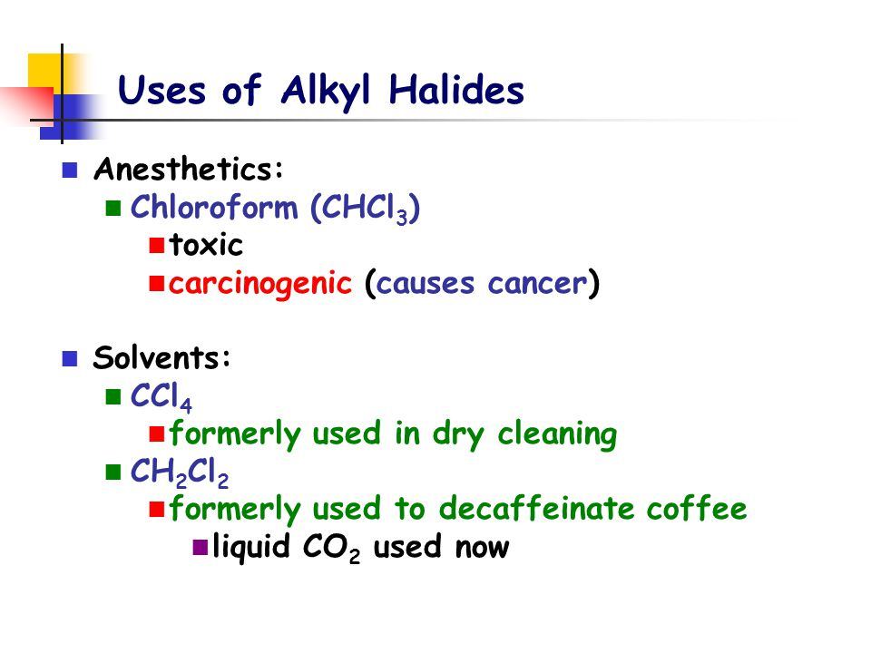 Uses of Alkyl Halides Anesthetics: Chloroform (CHCl 3 ) toxic carcinogenic (causes cancer) Solvents: CCl 4 formerly used in dry cleaning CH 2 Cl 2 for