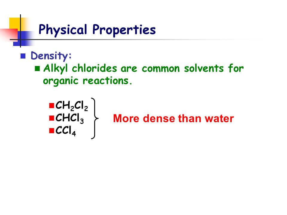 Physical Properties Density: Alkyl chlorides are common solvents for organic reactions. CH 2 Cl 2 CHCl 3 CCl 4 More dense than water