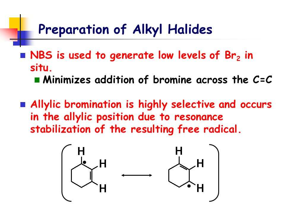 Preparation of Alkyl Halides NBS is used to generate low levels of Br 2 in situ. Minimizes addition of bromine across the C=C Allylic bromination is h