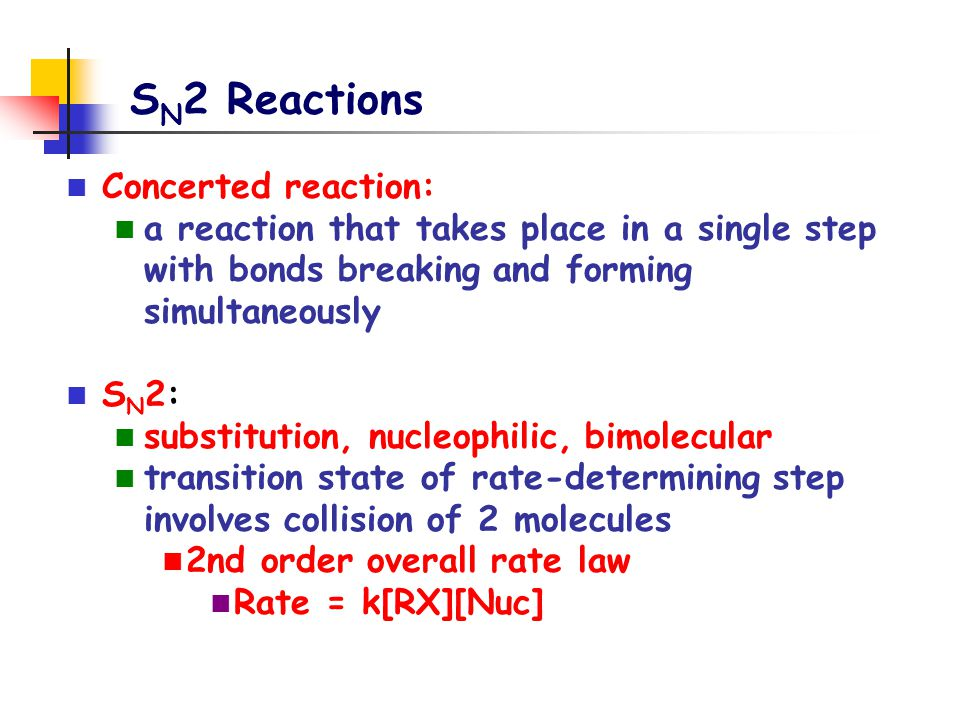S N 2 Reactions Concerted reaction: a reaction that takes place in a single step with bonds breaking and forming simultaneously S N 2: substitution, n