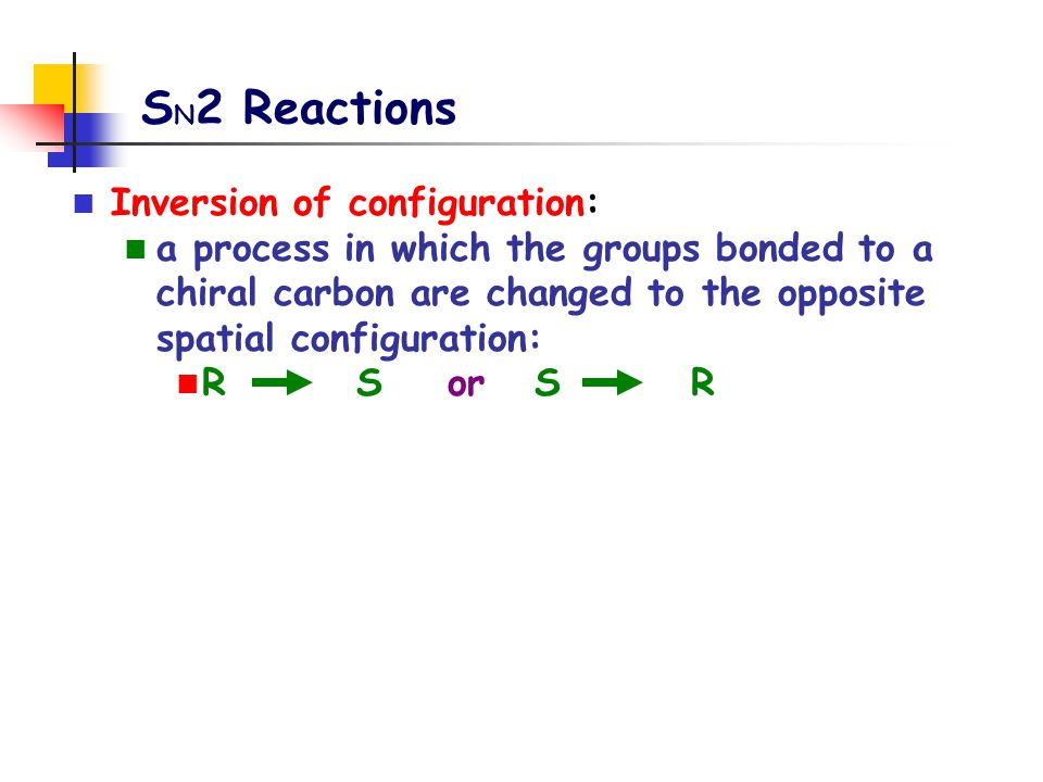 S N 2 Reactions Inversion of configuration: a process in which the groups bonded to a chiral carbon are changed to the opposite spatial configuration: