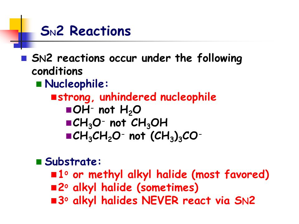 S N 2 Reactions S N 2 reactions occur under the following conditions Nucleophile: strong, unhindered nucleophile OH - not H 2 O CH 3 O - not CH 3 OH C