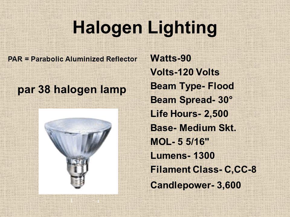 Halogen Lighting par 38 halogen lamp Watts-90 Volts-120 Volts Beam Type- Flood Beam Spread- 30° Life Hours- 2,500 Base- Medium Skt.