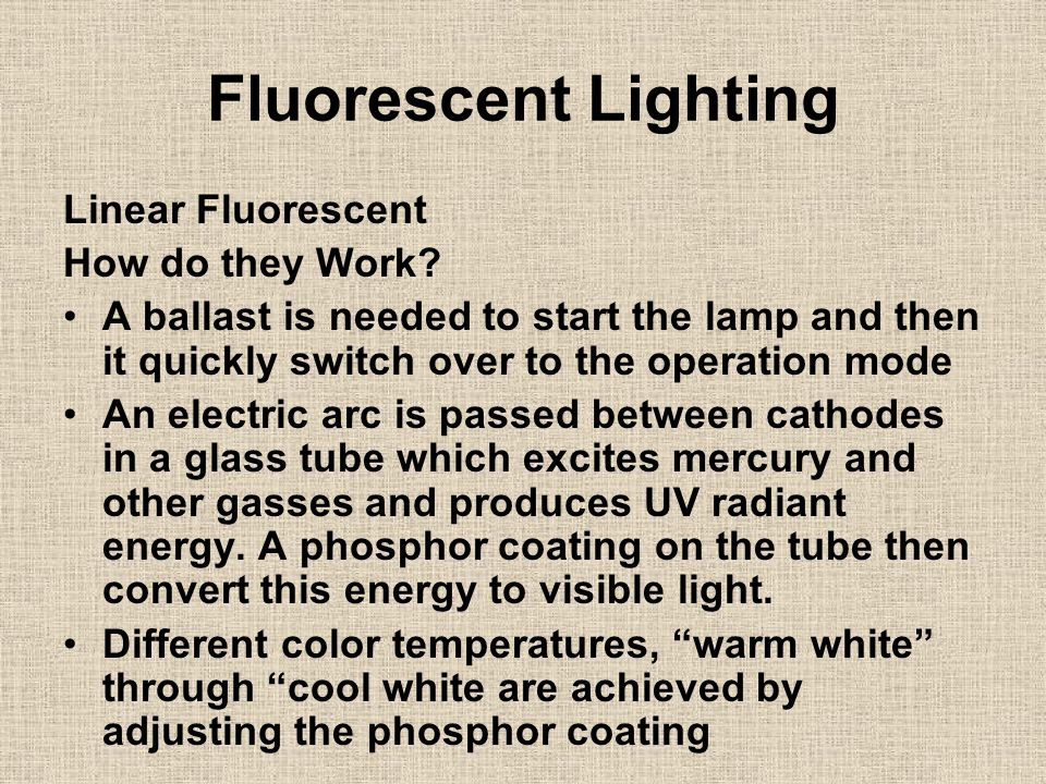Fluorescent Lighting Linear Fluorescent How do they Work? A ballast is needed to start the lamp and then it quickly switch over to the operation mode