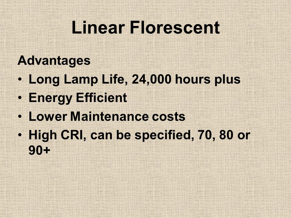 Linear Florescent Advantages Long Lamp Life, 24,000 hours plus Energy Efficient Lower Maintenance costs High CRI, can be specified, 70, 80 or 90+