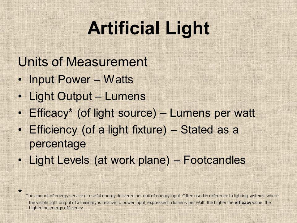 Artificial Light Units of Measurement Input Power – Watts Light Output – Lumens Efficacy* (of light source) – Lumens per watt Efficiency (of a light f