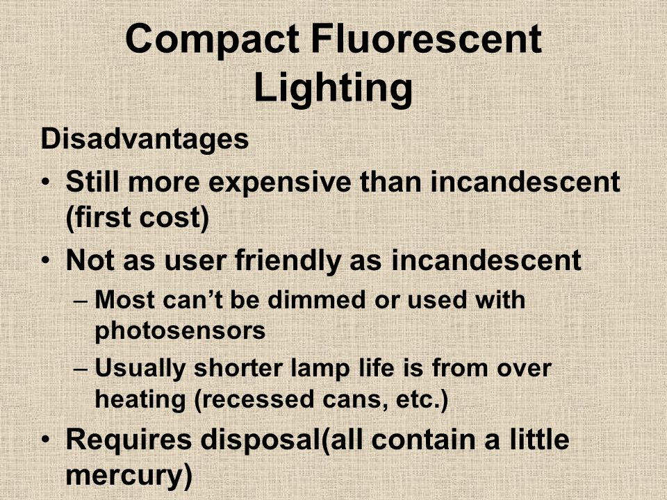 Compact Fluorescent Lighting Disadvantages Still more expensive than incandescent (first cost) Not as user friendly as incandescent –Most can't be dimmed or used with photosensors –Usually shorter lamp life is from over heating (recessed cans, etc.) Requires disposal(all contain a little mercury)