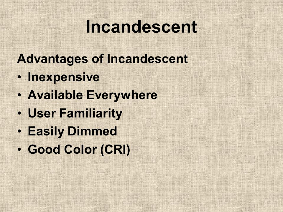 Incandescent Advantages of Incandescent Inexpensive Available Everywhere User Familiarity Easily Dimmed Good Color (CRI)