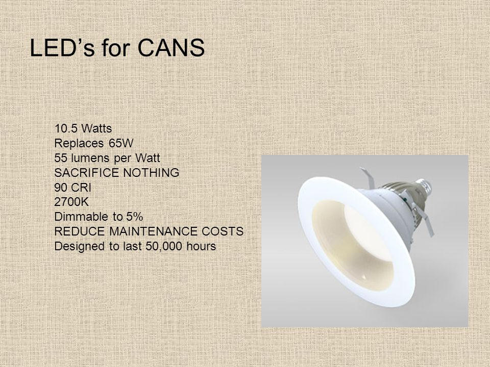 LED's for CANS 10.5 Watts Replaces 65W 55 lumens per Watt SACRIFICE NOTHING 90 CRI 2700K Dimmable to 5% REDUCE MAINTENANCE COSTS Designed to last 50,0