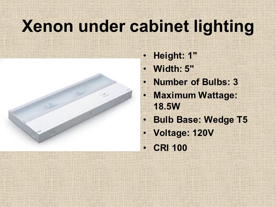 Xenon under cabinet lighting Height: 1 Width: 5 Number of Bulbs: 3 Maximum Wattage: 18.5W Bulb Base: Wedge T5 Voltage: 120V CRI 100