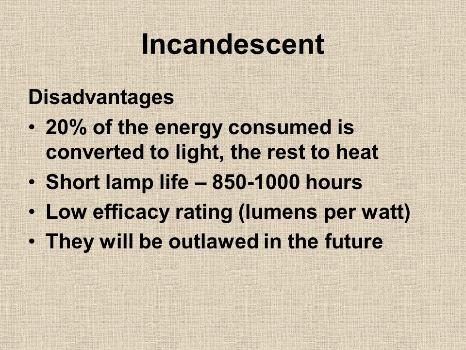 Incandescent Disadvantages 20% of the energy consumed is converted to light, the rest to heat Short lamp life – 850-1000 hours Low efficacy rating (lu