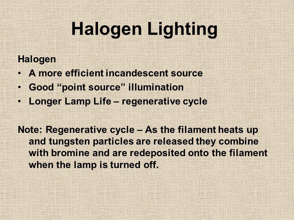 "Halogen Lighting Halogen A more efficient incandescent source Good ""point source"" illumination Longer Lamp Life – regenerative cycle Note: Regenerativ"