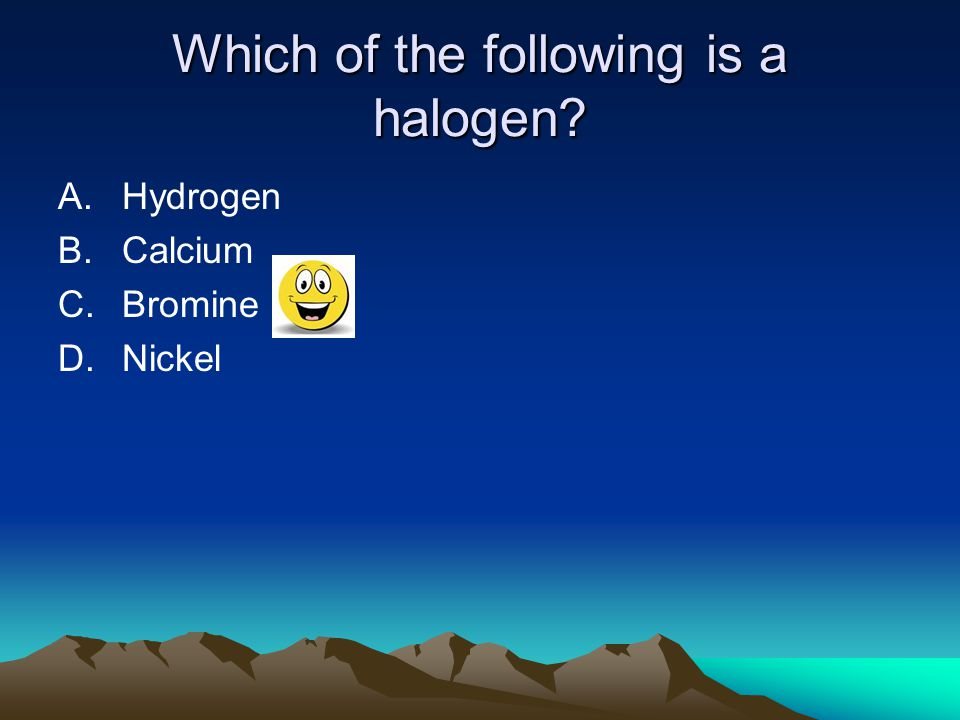 Which of the following is a halogen? A.Hydrogen B.Calcium C.Bromine D.Nickel