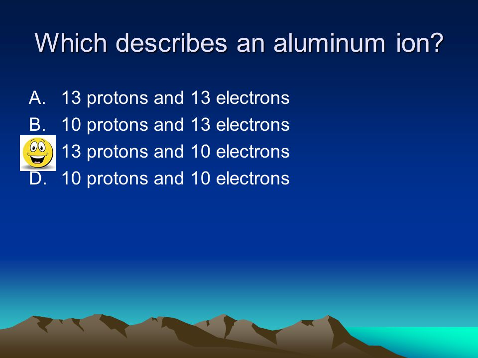 Which describes an aluminum ion? A.13 protons and 13 electrons B.10 protons and 13 electrons C.13 protons and 10 electrons D.10 protons and 10 electro