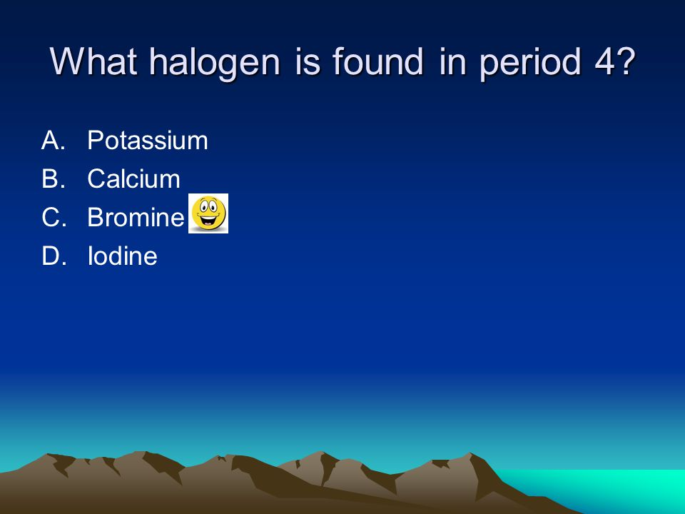 What halogen is found in period 4? A.Potassium B.Calcium C.Bromine D.Iodine