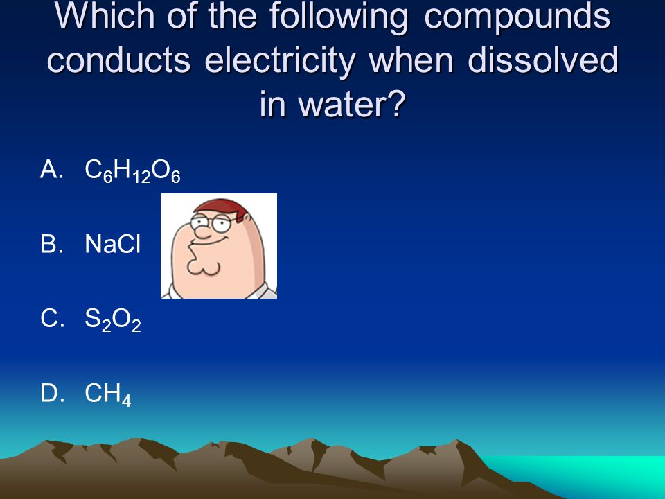 Which of the following compounds conducts electricity when dissolved in water? A.C 6 H 12 O 6 B.NaCl C.S 2 O 2 D.CH 4