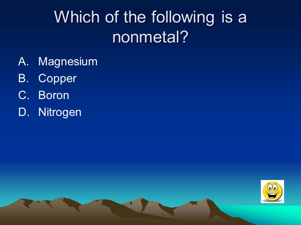 Which of the following is a nonmetal? A.Magnesium B.Copper C.Boron D.Nitrogen