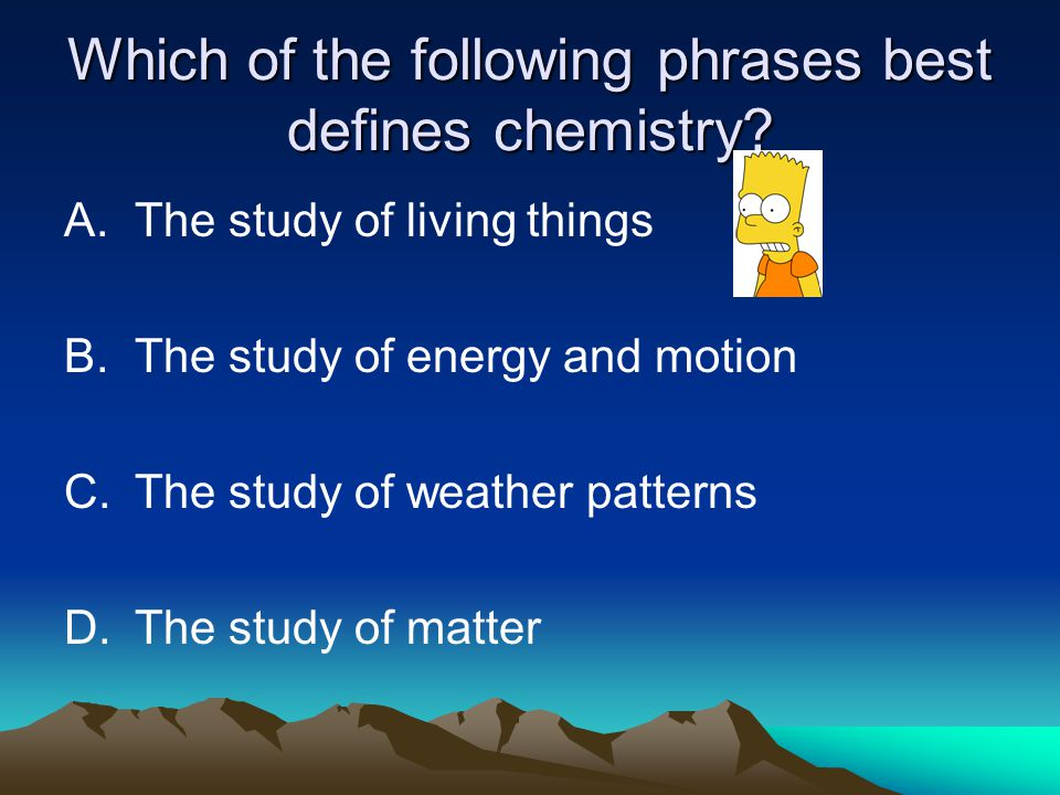 Which of the following phrases best defines chemistry? A.The study of living things B.The study of energy and motion C.The study of weather patterns D