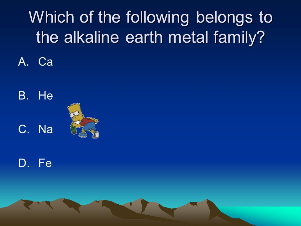 Which of the following belongs to the alkaline earth metal family? A.Ca B.He C.Na D.Fe