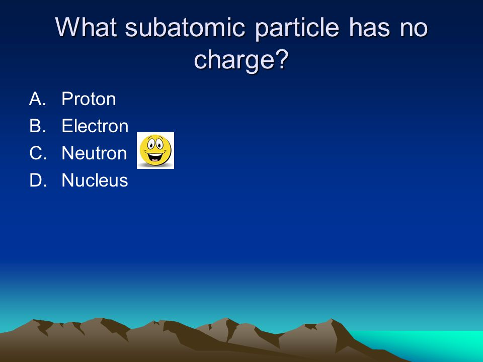 What subatomic particle has no charge? A.Proton B.Electron C.Neutron D.Nucleus