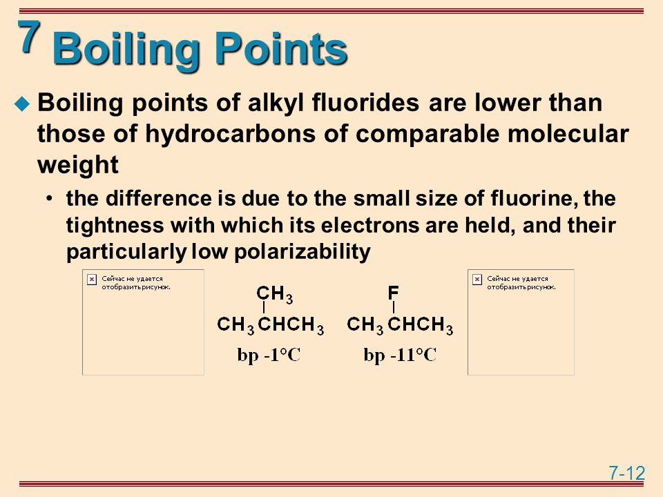 7-12 7 Boiling Points  Boiling points of alkyl fluorides are lower than those of hydrocarbons of comparable molecular weight the difference is due to the small size of fluorine, the tightness with which its electrons are held, and their particularly low polarizability