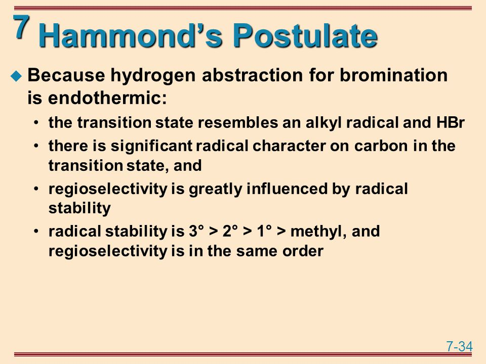 7-34 7 Hammond's Postulate  Because hydrogen abstraction for bromination is endothermic: the transition state resembles an alkyl radical and HBr there is significant radical character on carbon in the transition state, and regioselectivity is greatly influenced by radical stability radical stability is 3° > 2° > 1° > methyl, and regioselectivity is in the same order