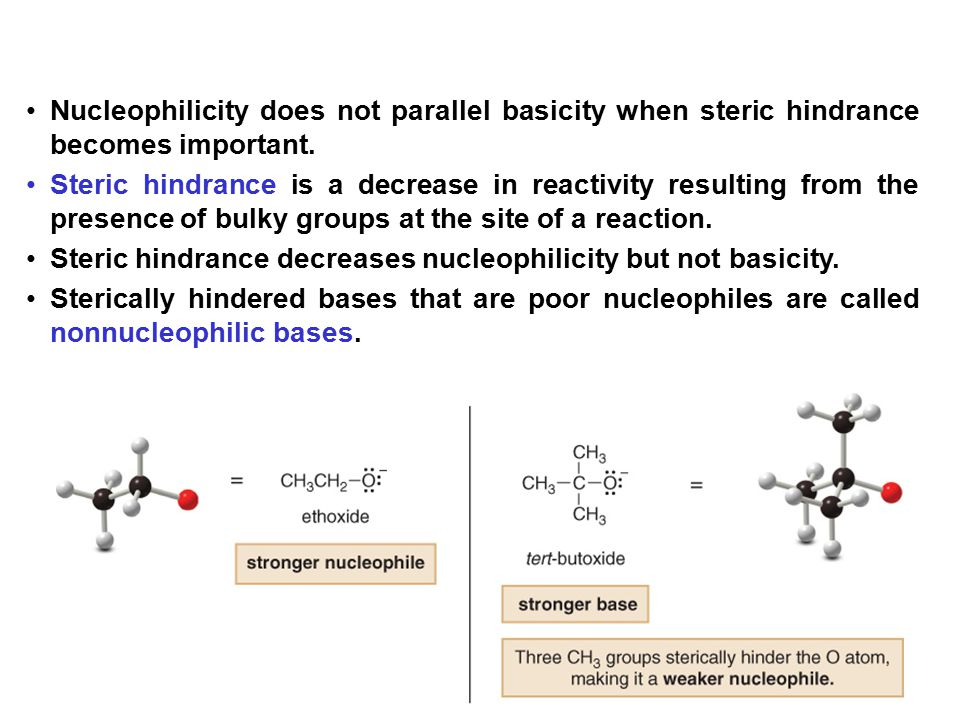 20 Nucleophilicity does not parallel basicity when steric hindrance becomes important. Steric hindrance is a decrease in reactivity resulting from the