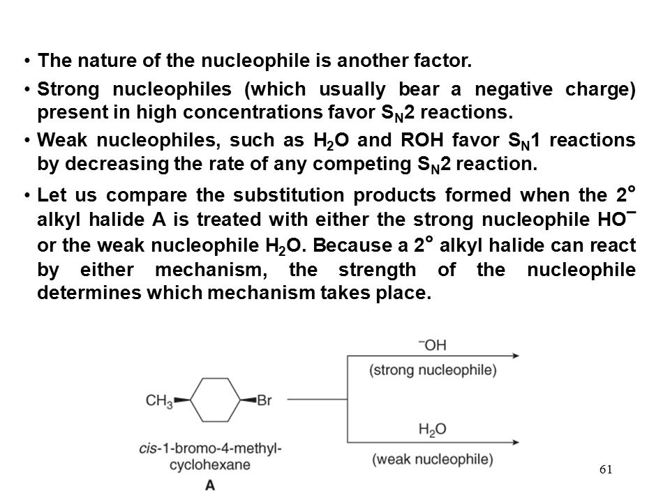 61 The nature of the nucleophile is another factor. Strong nucleophiles (which usually bear a negative charge) present in high concentrations favor S