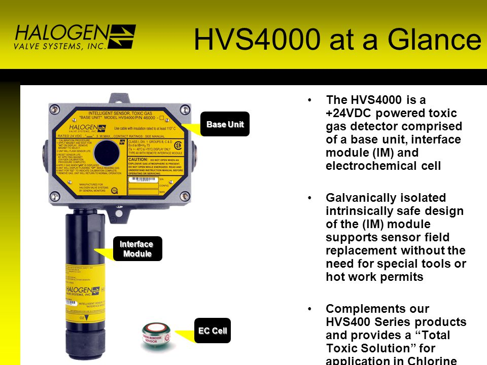 HVS4000 at a Glance The HVS4000 is a +24VDC powered toxic gas detector comprised of a base unit, interface module (IM) and electrochemical cell Galvan