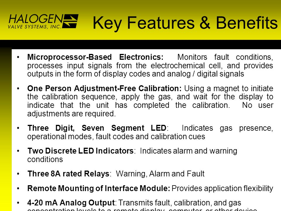 Key Features & Benefits Microprocessor-Based Electronics: Monitors fault conditions, processes input signals from the electrochemical cell, and provides outputs in the form of display codes and analog / digital signals One Person Adjustment-Free Calibration: Using a magnet to initiate the calibration sequence, apply the gas, and wait for the display to indicate that the unit has completed the calibration.