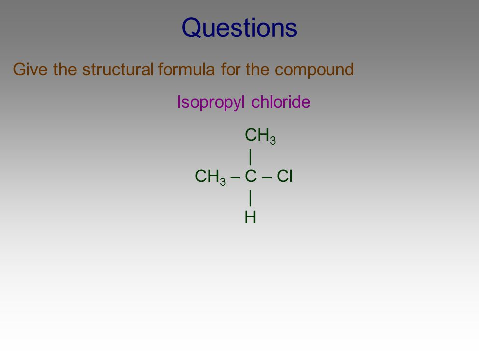 Questions Give the structural formula for the compound Isopropyl chloride CH 3 | CH 3 – C – Cl | H