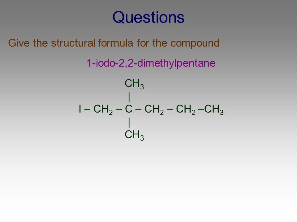 Questions Give the structural formula for the compound 1-iodo-2,2-dimethylpentane CH 3 | I – CH 2 – C – CH 2 – CH 2 –CH 3 | CH 3
