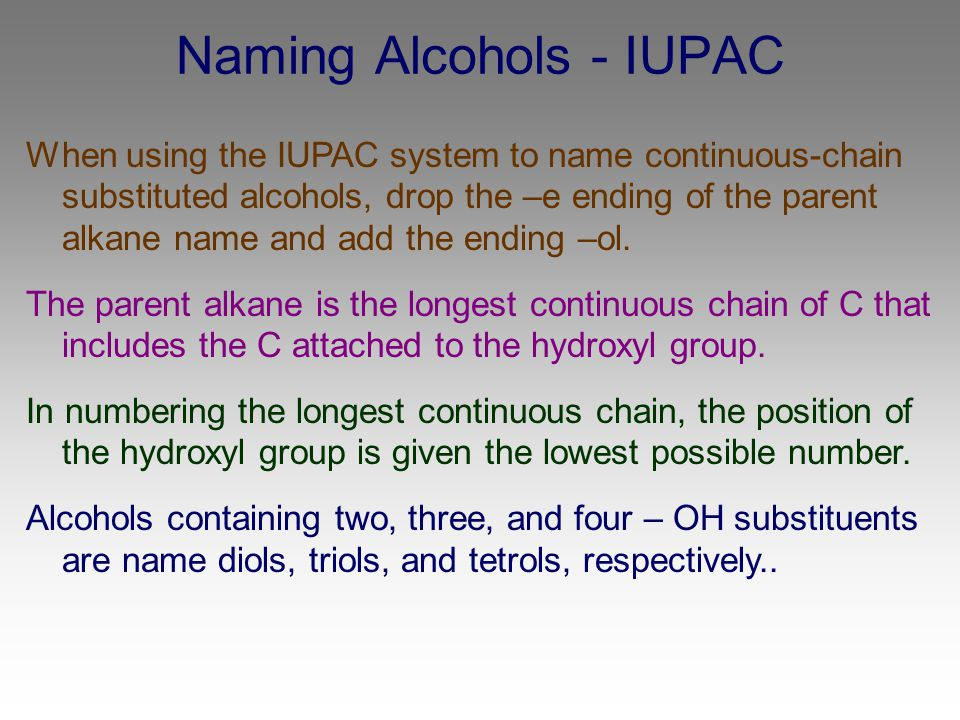 Naming Alcohols - IUPAC When using the IUPAC system to name continuous-chain substituted alcohols, drop the –e ending of the parent alkane name and ad