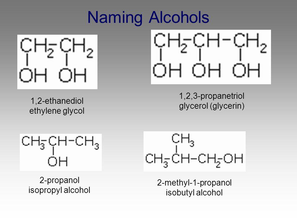 Naming Alcohols 1,2-ethanediol ethylene glycol 1,2,3-propanetriol glycerol (glycerin) 2-propanol isopropyl alcohol 2-methyl-1-propanol isobutyl alcoho