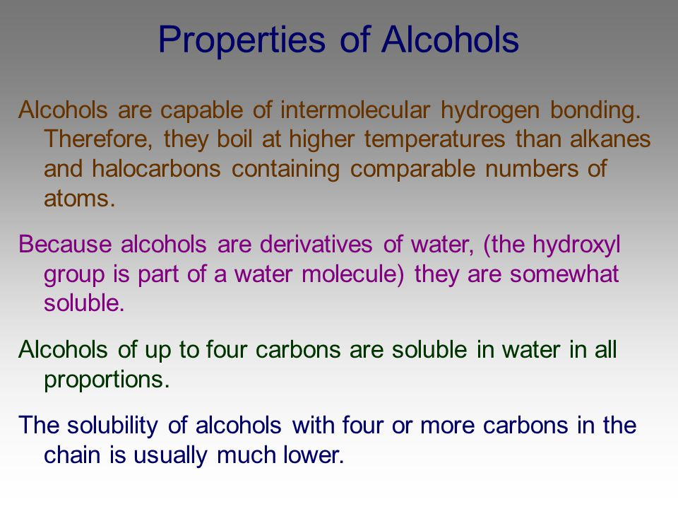 Properties of Alcohols Alcohols are capable of intermolecular hydrogen bonding. Therefore, they boil at higher temperatures than alkanes and halocarbo