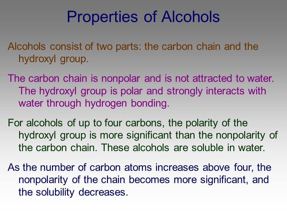 Properties of Alcohols Alcohols consist of two parts: the carbon chain and the hydroxyl group. The carbon chain is nonpolar and is not attracted to wa