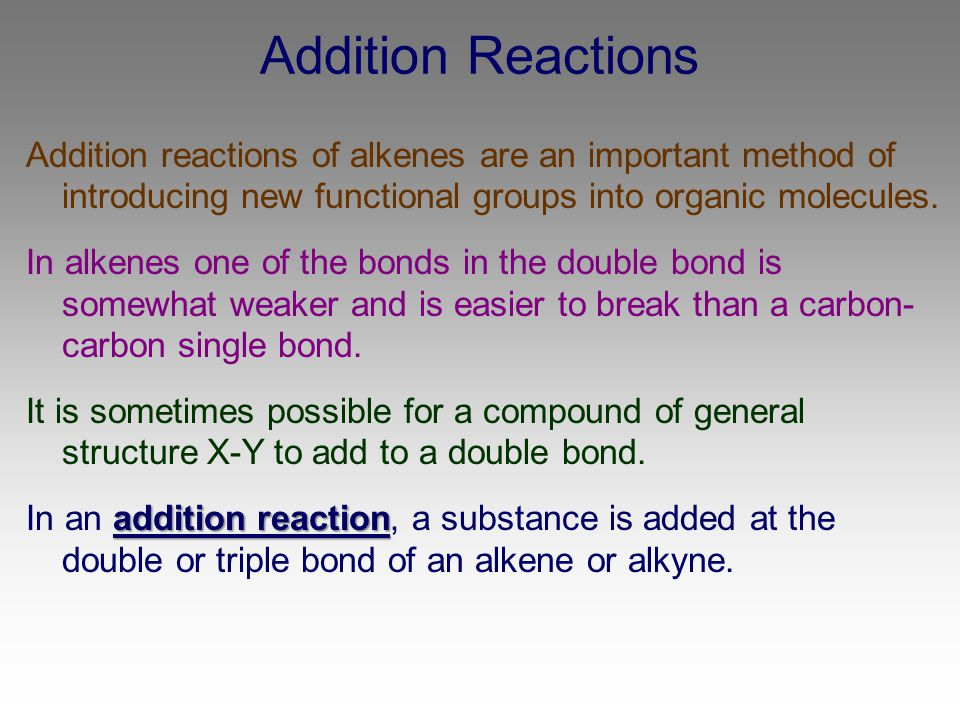 Addition Reactions Addition reactions of alkenes are an important method of introducing new functional groups into organic molecules. In alkenes one o