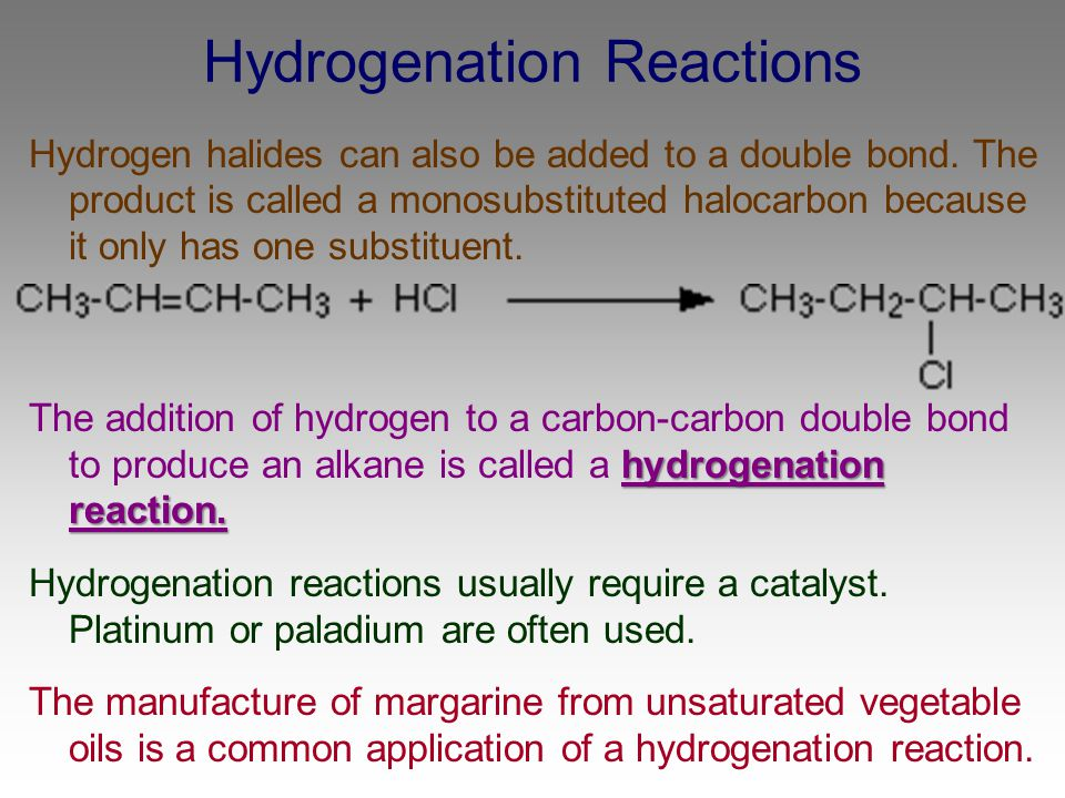 Hydrogenation Reactions Hydrogen halides can also be added to a double bond. The product is called a monosubstituted halocarbon because it only has on