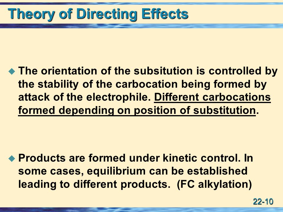 22-10 Theory of Directing Effects  The orientation of the subsitution is controlled by the stability of the carbocation being formed by attack of the electrophile.