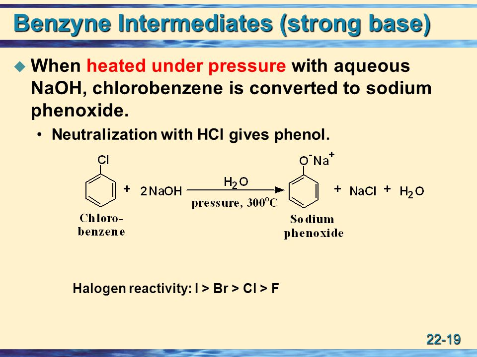 22-19 Benzyne Intermediates (strong base)  When heated under pressure with aqueous NaOH, chlorobenzene is converted to sodium phenoxide.