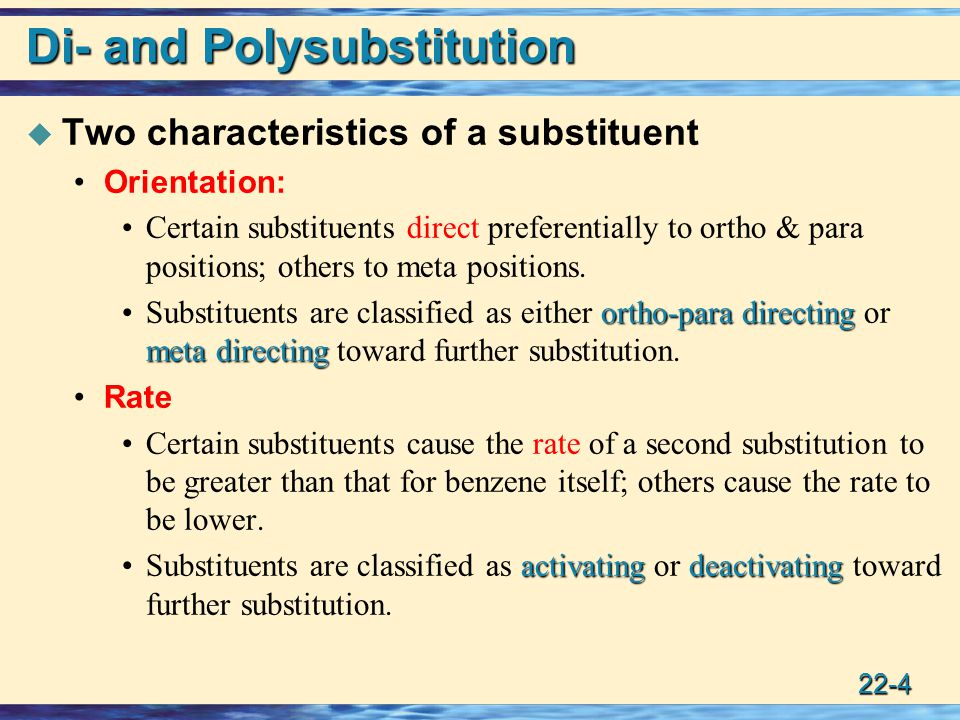 22-4 Di- and Polysubstitution  Two characteristics of a substituent Orientation: Certain substituents direct preferentially to ortho & para positions; others to meta positions.