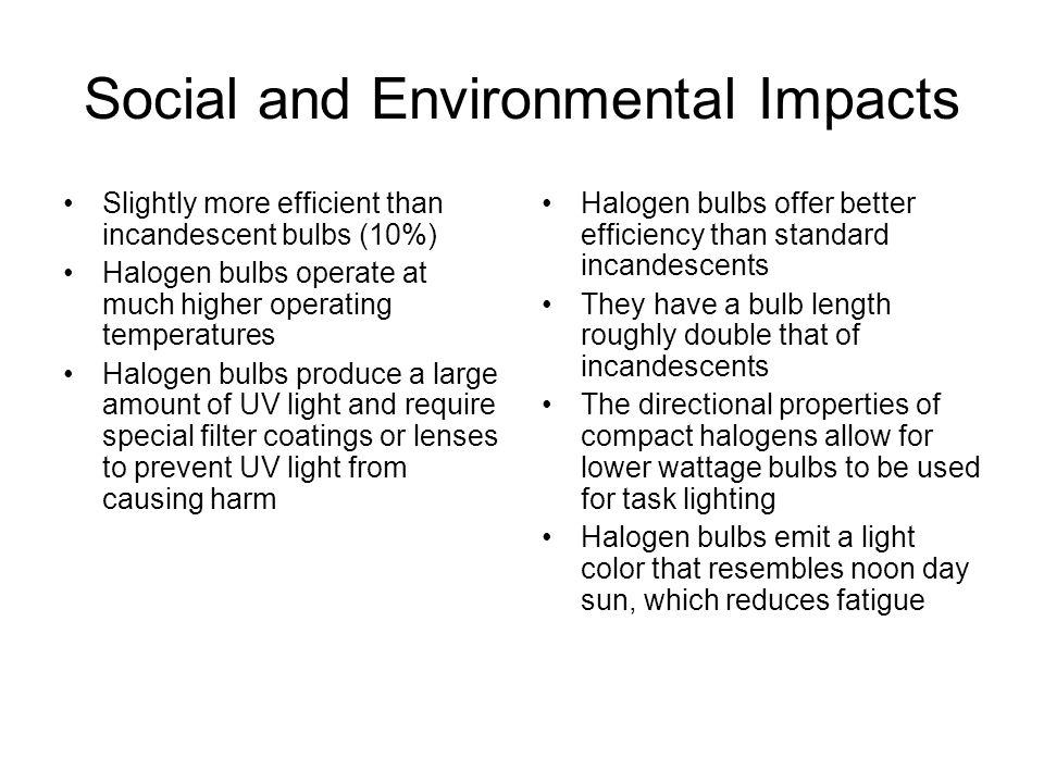 Social and Environmental Impacts Slightly more efficient than incandescent bulbs (10%) Halogen bulbs operate at much higher operating temperatures Halogen bulbs produce a large amount of UV light and require special filter coatings or lenses to prevent UV light from causing harm Halogen bulbs offer better efficiency than standard incandescents They have a bulb length roughly double that of incandescents The directional properties of compact halogens allow for lower wattage bulbs to be used for task lighting Halogen bulbs emit a light color that resembles noon day sun, which reduces fatigue